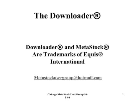 Chicago MetaStock User Group 10- 5-04 1 The Downloader ® Downloader ® and MetaStock ® Are Trademarks of Equis® International