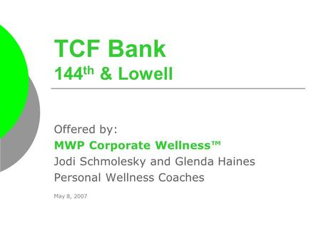 TCF Bank 144 th & Lowell Offered by: MWP Corporate Wellness™ Jodi Schmolesky and Glenda Haines Personal Wellness Coaches May 8, 2007.