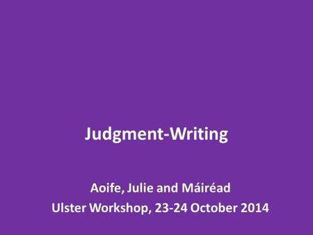 Judgment-Writing Aoife, Julie and Máiréad Ulster Workshop, 23-24 October 2014.