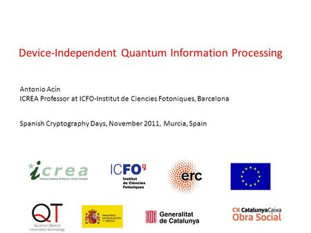 Spanish Cryptography Days, November 2011, Murcia, Spain Antonio Acín ICREA Professor at ICFO-Institut de Ciencies Fotoniques, Barcelona Device-Independent.