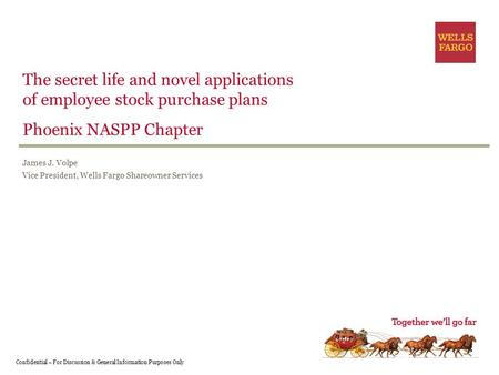 The secret life and novel applications of employee stock purchase plans Phoenix NASPP Chapter James J. Volpe Vice President, Wells Fargo Shareowner Services.