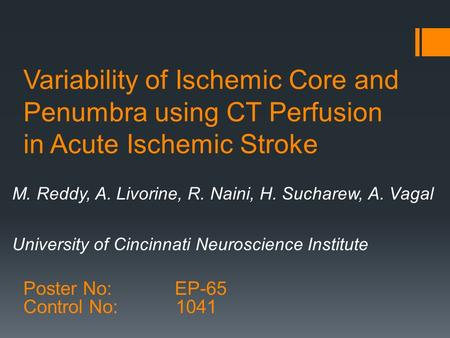 Variability of Ischemic Core and Penumbra using CT Perfusion in Acute Ischemic Stroke M. Reddy, A. Livorine, R. Naini, H. Sucharew, A. Vagal University.