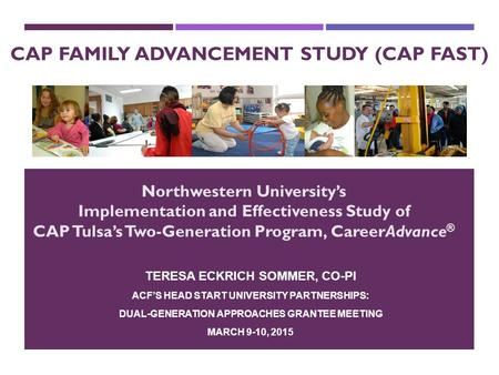 CAP FAMILY ADVANCEMENT STUDY (CAP FAST) TERESA ECKRICH SOMMER, CO-PI ACF'S HEAD START UNIVERSITY PARTNERSHIPS: DUAL-GENERATION APPROACHES GRANTEE MEETING.