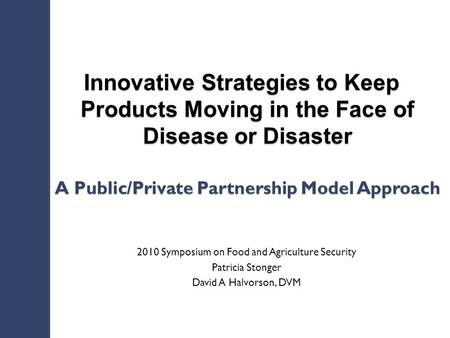 Innovative Strategies to Keep Products Moving in the Face of Disease or Disaster A Public/Private Partnership Model Approach 2010 Symposium on Food and.