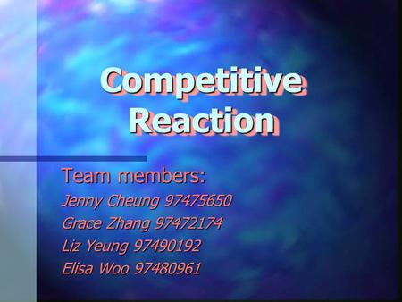Competitive Reaction Team members: Jenny Cheung 97475650 Grace Zhang 97472174 Liz Yeung 97490192 Elisa Woo 97480961.