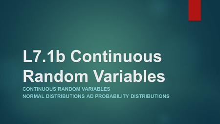 L7.1b Continuous Random Variables CONTINUOUS RANDOM VARIABLES NORMAL DISTRIBUTIONS AD PROBABILITY DISTRIBUTIONS.