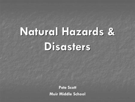 Natural Hazards & <strong>Disasters</strong> Pete Scott Muir Middle School.