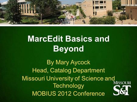 MarcEdit Basics and Beyond By Mary Aycock Head, Catalog Department Missouri University of Science and Technology MOBIUS 2012 Conference.