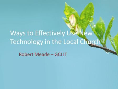 Ways to Effectively Use New Technology in the Local Church Robert Meade – GCI IT.