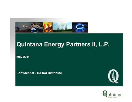 Quintana Energy Partners II, L.P. May 2011 Confidential – Do Not Distribute.