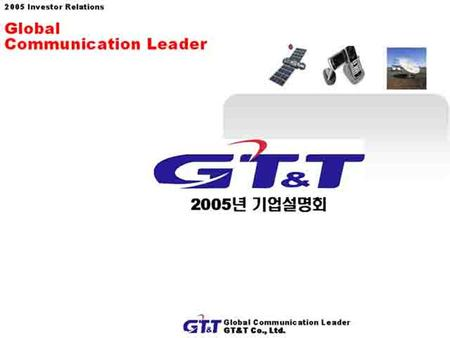 1 Global Communication Leader GT&T Co,. Ltd. 서울시 광진구 군자동 27-2 GT&T 빌딩 2005 Investor Relations