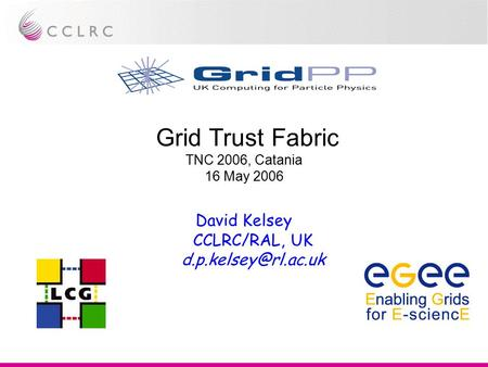 Grid Trust Fabric TNC 2006, Catania 16 May 2006 David Kelsey CCLRC/RAL, UK