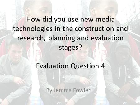 How did you use new media technologies in the construction and research, planning and evaluation stages? Evaluation Question 4 By Jemma Fowler.