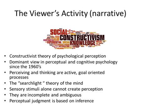 The Viewer's Activity (narrative) Constructivist theory of psychological perception Dominant view in perceptual and cognitive psychology since the 1960's.