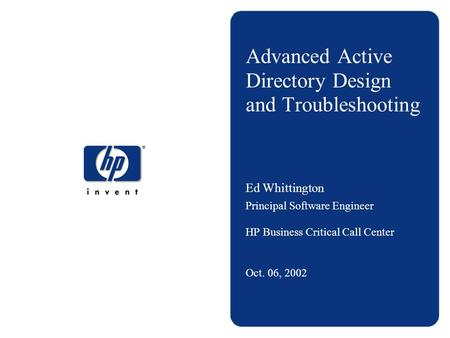 Advanced <strong>Active</strong> <strong>Directory</strong> Design and Troubleshooting Ed Whittington Principal Software Engineer HP Business Critical Call Center Oct. 06, 2002.