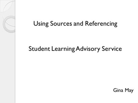 Using Sources and Referencing Student Learning Advisory Service Gina May.