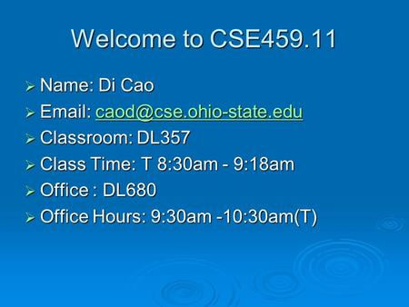 Welcome to CSE459.11  Name: Di Cao      Classroom: DL357  Class Time: T 8:30am - 9:18am  Office.