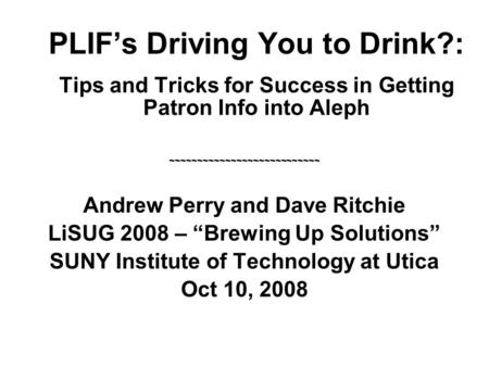 PLIF's Driving You to Drink?: Tips and Tricks for Success in Getting Patron Info into Aleph ~~~~~~~~~~~~~~~~~~~~~~~~~~~ Andrew Perry and Dave Ritchie LiSUG.