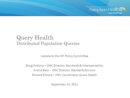 Query Health Distributed Population Queries Update to the HIT Policy Committee Doug Fridsma – ONC Director, Standards & Interoperability Anand Basu - ONC.