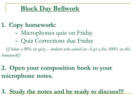 Block Day Bellwork 1. Copy homework: - Microphones quiz on Friday - Quiz Corrections due Friday (if below a 90% on quiz – students who earned an A get.