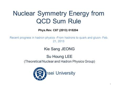 Nuclear Symmetry Energy from QCD Sum Rule Phys.Rev. C87 (2013) 015204 Recent progress in hadron physics -From hadrons to quark and gluon- Feb. 21, 2013.