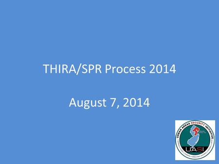 THIRA/SPR Process 2014 August 7, 2014. What is the THIRA? Stands for Threat and Hazard Identification and Risk Assessment Required by DHS – Must be completed.