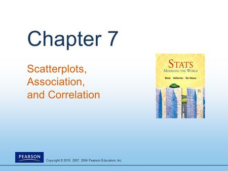 Copyright © 2010, 2007, 2004 Pearson Education, Inc. Chapter 7 Scatterplots, Association, and Correlation.
