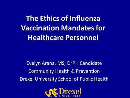 The Ethics of Influenza Vaccination Mandates for Healthcare Personnel Evelyn Arana, MS, DrPH Candidate Community Health & Prevention Drexel University.