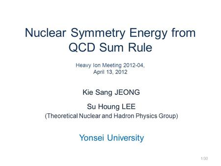 Nuclear Symmetry Energy from QCD Sum Rule Heavy Ion Meeting 2012-04, April 13, 2012 Kie Sang JEONG Su Houng LEE (Theoretical Nuclear and Hadron Physics.