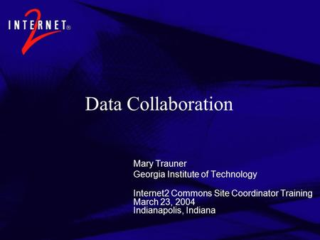 Data Collaboration Mary Trauner Georgia Institute of Technology Internet2 Commons Site Coordinator Training March 23, 2004 Indianapolis, Indiana.