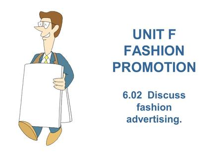 UNIT F FASHION PROMOTION 6.02 Discuss fashion advertising.