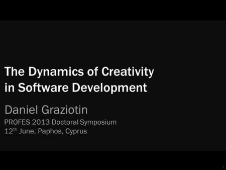 1 The Dynamics of Creativity in Software Development Daniel Graziotin PROFES 2013 Doctoral Symposium 12 th June, Paphos, Cyprus.