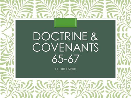 DOCTRINE & COVENANTS 65-67 FILL THE EARTH!. Do you know what this picture is about? Read Doctrine and Covenants 65:1–2: According to verse 2, what has.