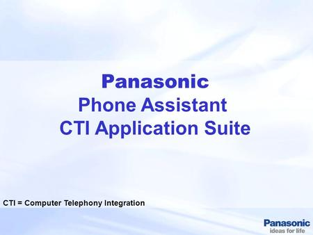 Panasonic Phone Assistant CTI Application Suite CTI = Computer Telephony Integration.