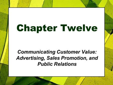 Chapter Twelve Communicating Customer Value: Advertising, Sales Promotion, and Public Relations.
