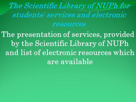 The Scientific Library of NUPh for students: services and electronic resources The presentation of services, provided by the Scientific Library of NUPh.
