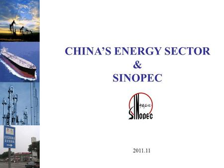 CHINA'S ENERGY SECTOR & SINOPEC 2011.11. 中国石油化工股份有限公司 Section 1 China's Energy Sector Fundamentals Section 2 China's Oil & Gas Supply/Demand Section 3.