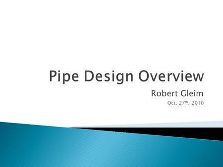 Robert Gleim Oct. 27 th, 2010.  Pipe is designed to handle the following load conditions: ◦ A minimum design life of 20 years at MAOP and MAOT ◦ Hydro.