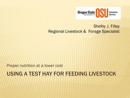 USING A TEST HAY FOR FEEDING LIVESTOCK Shelby J. Filley Regional Livestock & Forage Specialist Proper nutrition at a lower cost.