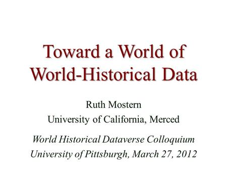 Toward a World of World-Historical Data Ruth Mostern University of California, Merced World Historical Dataverse Colloquium University of Pittsburgh, March.
