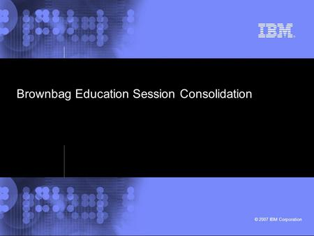 © 2007 IBM Corporation Brownbag Education Session Consolidation.