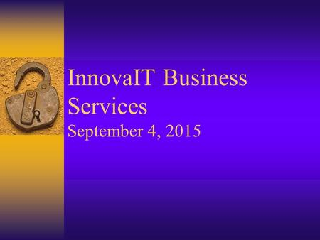 InnovaIT Business Services September 4, 2015. InnovaIT Business Services InnovaIT Overview  Mission  2000-2004 Goals –Presence, Penetration, Profit,