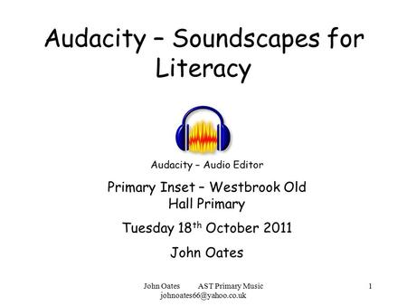 John Oates AST Primary Music 1 Audacity – Soundscapes for Literacy Audacity – Audio Editor Primary Inset – Westbrook Old Hall Primary.