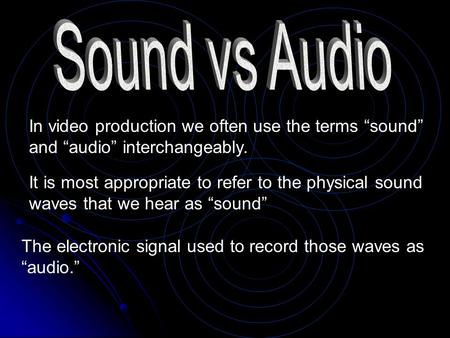 "In video production we often use the terms ""sound"" and ""audio"" interchangeably. It is most appropriate to refer to the physical sound waves that we hear."