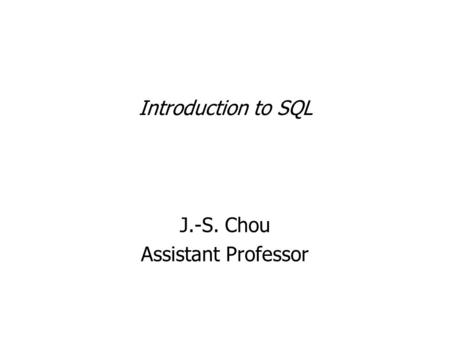 Introduction to SQL J.-S. Chou Assistant Professor.