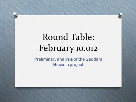 Round Table: February 10.012 Preliminary analysis of the Saddam Hussein project.