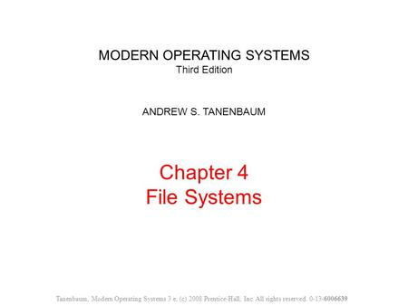 MODERN OPERATING SYSTEMS Third Edition ANDREW S. TANENBAUM Chapter 4 File Systems Tanenbaum, Modern Operating Systems 3 e, (c) 2008 Prentice-Hall, Inc.