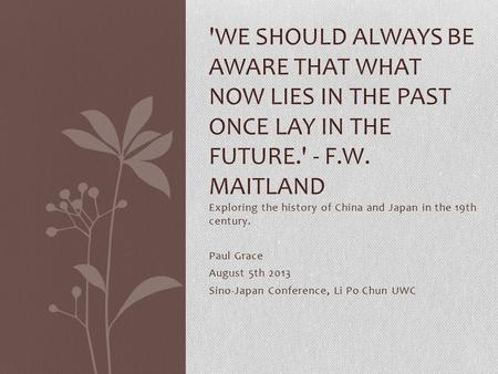 Exploring the history of China and Japan in the 19th century. Paul Grace August 5th 2013 Sino-Japan Conference, Li Po Chun UWC 'WE SHOULD ALWAYS BE AWARE.