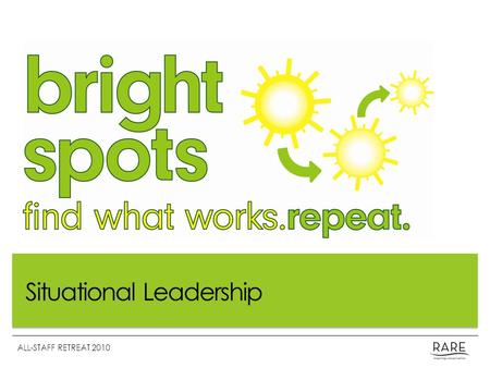 "Situational Leadership ALL-STAFF RETREAT 2010. What is a Bright Spot? A Bright Spot is a positive deviation; a successful effort worth emulating. ""These."