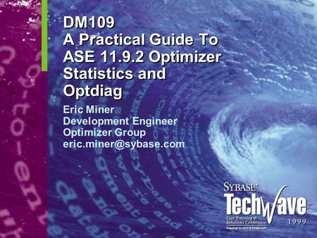 DM109 A Practical Guide To ASE 11.9.2 Optimizer Statistics and Optdiag Eric Miner Development Engineer Optimizer Group